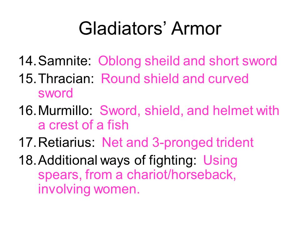 Gladiators' Armor 14.Samnite: Oblong sheild and short sword 15.Thracian: Round shield and curved sword 16.Murmillo: Sword, shield, and helmet with a c