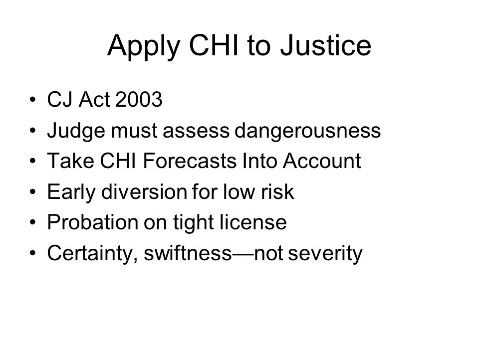 Apply CHI to Justice CJ Act 2003 Judge must assess dangerousness Take CHI Forecasts Into Account Early diversion for low risk Probation on tight licen