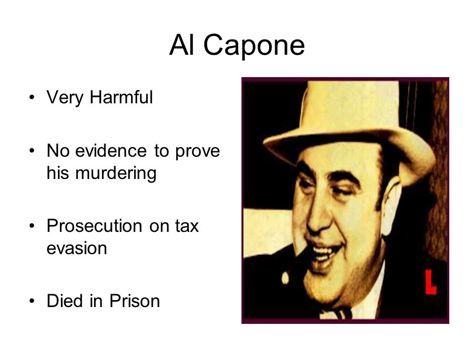 Al Capone Very Harmful No evidence to prove his murdering Prosecution on tax evasion Died in Prison