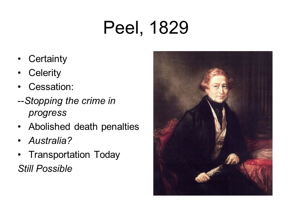 Peel, 1829 Certainty Celerity Cessation: --Stopping the crime in progress Abolished death penalties Australia? Transportation Today Still Possible