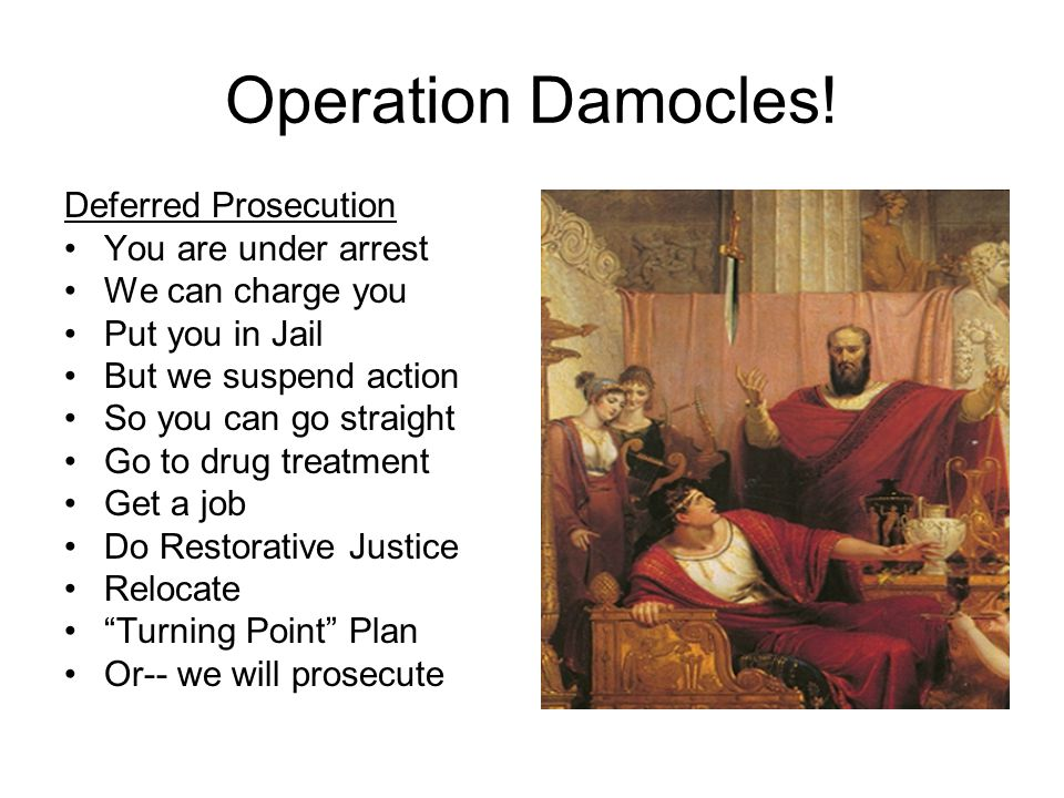 Operation Damocles! Deferred Prosecution You are under arrest We can charge you Put you in Jail But we suspend action So you can go straight Go to dru