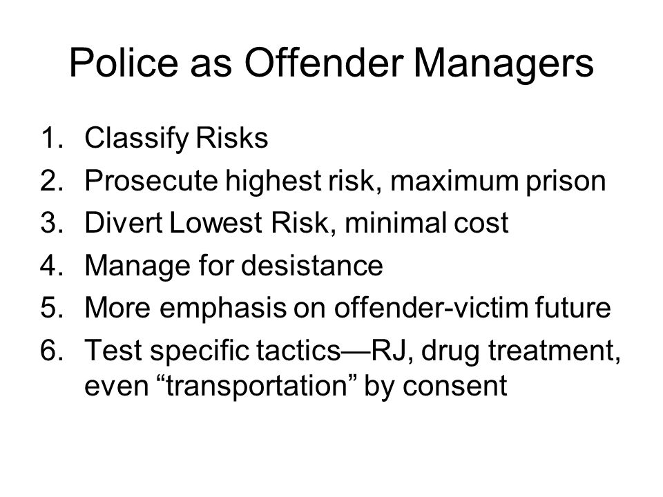 Police as Offender Managers 1.Classify Risks 2.Prosecute highest risk, maximum prison 3.Divert Lowest Risk, minimal cost 4.Manage for desistance 5.Mor