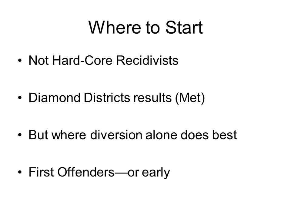 Where to Start Not Hard-Core Recidivists Diamond Districts results (Met) But where diversion alone does best First Offenders—or early