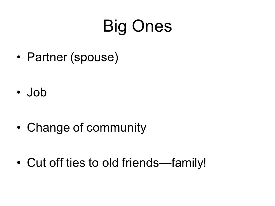 Big Ones Partner (spouse) Job Change of community Cut off ties to old friends—family!