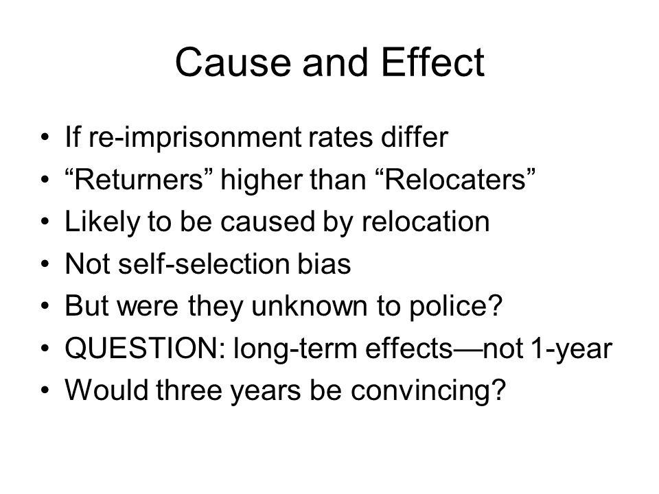 "Cause and Effect If re-imprisonment rates differ ""Returners"" higher than ""Relocaters"" Likely to be caused by relocation Not self-selection bias But we"