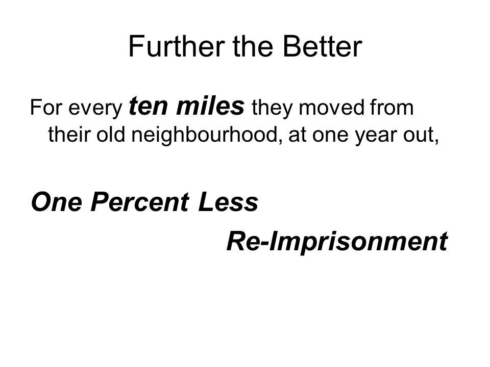 Further the Better For every ten miles they moved from their old neighbourhood, at one year out, One Percent Less Re-Imprisonment