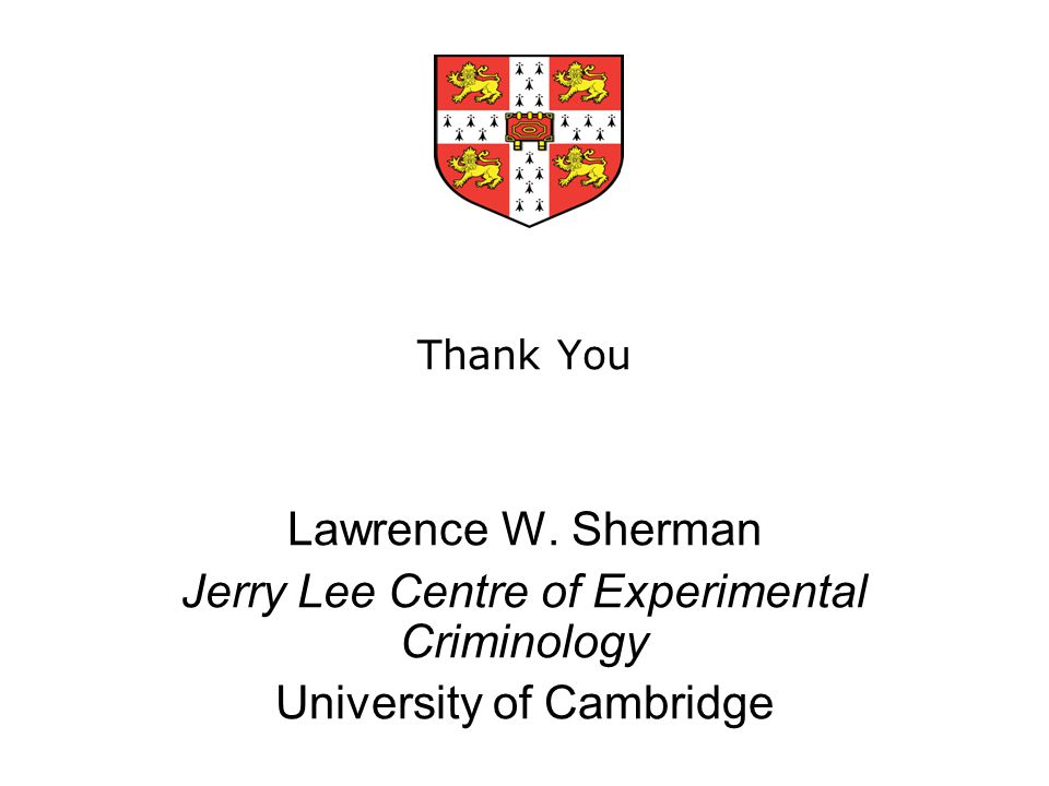 Thank You Lawrence W. Sherman Jerry Lee Centre of Experimental Criminology University of Cambridge