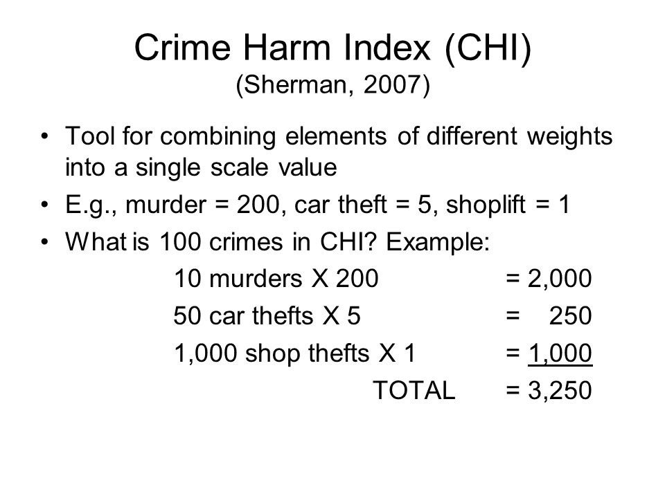 Crime Harm Index (CHI) (Sherman, 2007) Tool for combining elements of different weights into a single scale value E.g., murder = 200, car theft = 5, s