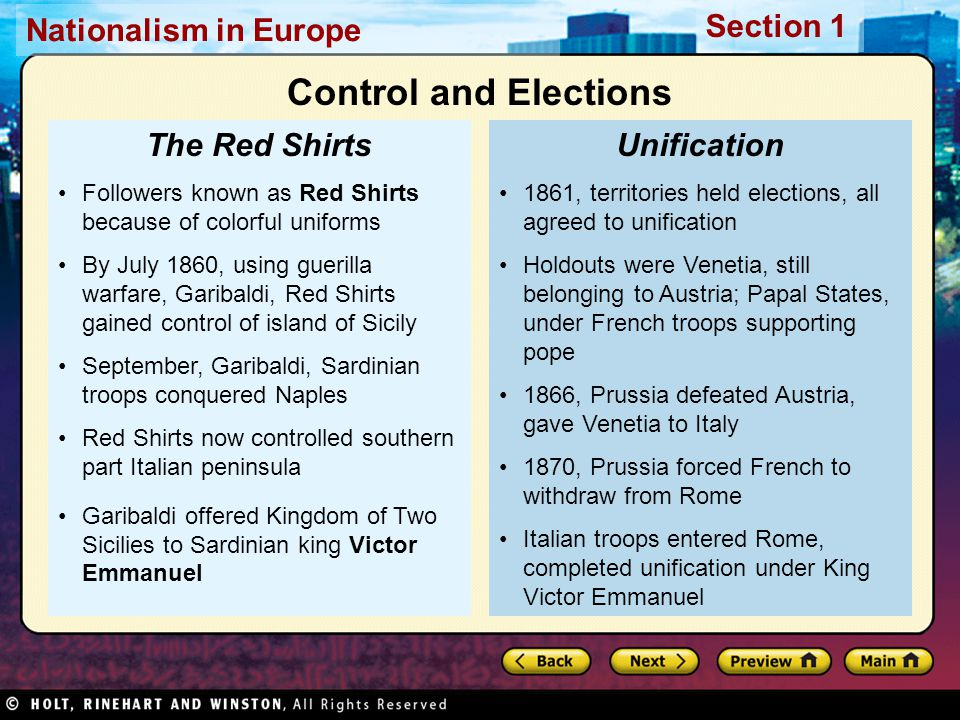 Nationalism in Europe Section 1 1861, territories held elections, all agreed to unification Holdouts were Venetia, still belonging to Austria; Papal States, under French troops supporting pope 1866, Prussia defeated Austria, gave Venetia to Italy 1870, Prussia forced French to withdraw from Rome Italian troops entered Rome, completed unification under King Victor Emmanuel Unification Followers known as Red Shirts because of colorful uniforms By July 1860, using guerilla warfare, Garibaldi, Red Shirts gained control of island of Sicily September, Garibaldi, Sardinian troops conquered Naples Red Shirts now controlled southern part Italian peninsula Garibaldi offered Kingdom of Two Sicilies to Sardinian king Victor Emmanuel The Red Shirts Control and Elections