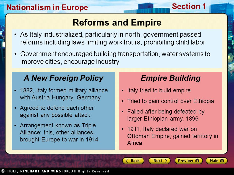 Nationalism in Europe Section 1 As Italy industrialized, particularly in north, government passed reforms including laws limiting work hours, prohibiting child labor Government encouraged building transportation, water systems to improve cities, encourage industry 1882, Italy formed military alliance with Austria-Hungary, Germany Agreed to defend each other against any possible attack Arrangement known as Triple Alliance; this, other alliances, brought Europe to war in 1914 A New Foreign Policy Italy tried to build empire Tried to gain control over Ethiopia Failed after being defeated by larger Ethiopian army, 1896 1911, Italy declared war on Ottoman Empire; gained territory in Africa Empire Building Reforms and Empire