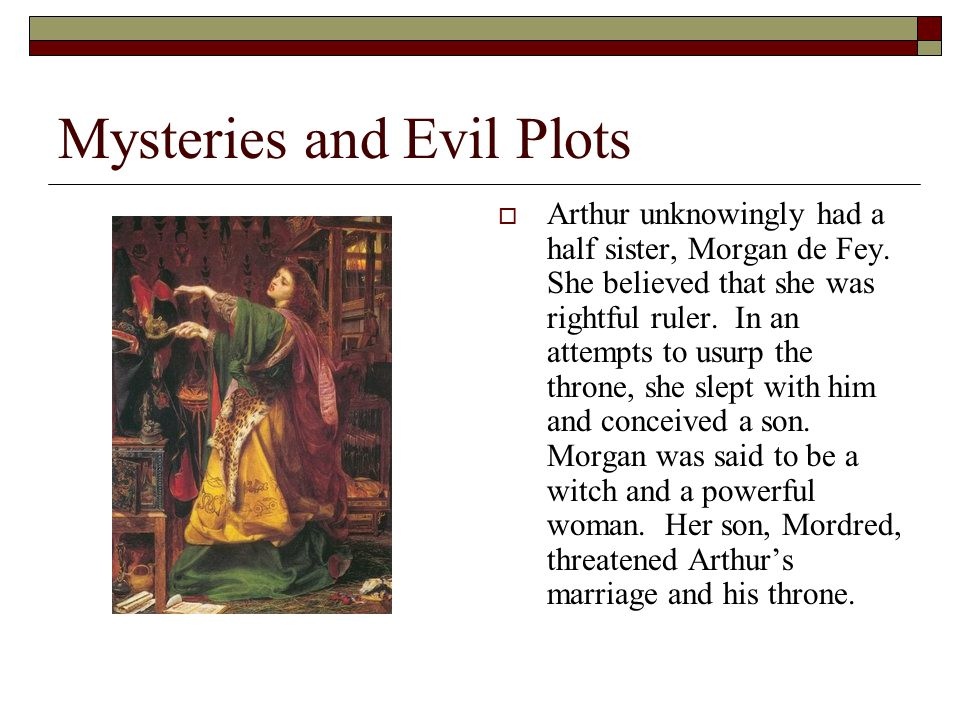 Mysteries and Evil Plots  Arthur unknowingly had a half sister, Morgan de Fey. She believed that she was rightful ruler. In an attempts to usurp the
