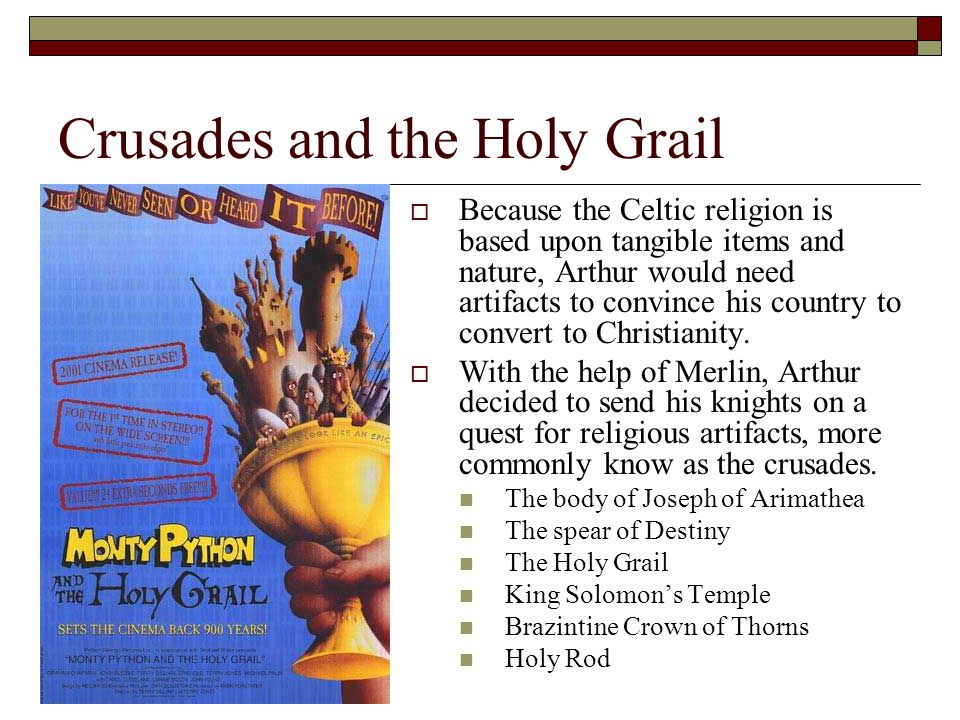 The Holy Grail and The Templars  The Holy Grail is the only artifact not recovered which explains its continued popularity  Once the Holy Land was discovered, Arthur encouraged English to visit it and created the Knights Templar** who were warriors sent to protect the road to the Holy Land.