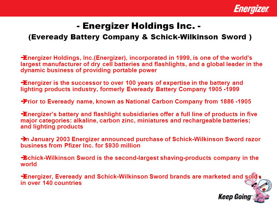 - Energizer Holdings Inc. - (Eveready Battery Company & Schick-Wilkinson Sword )  Energizer Holdings, Inc.(Energizer), incorporated in 1999, is one o