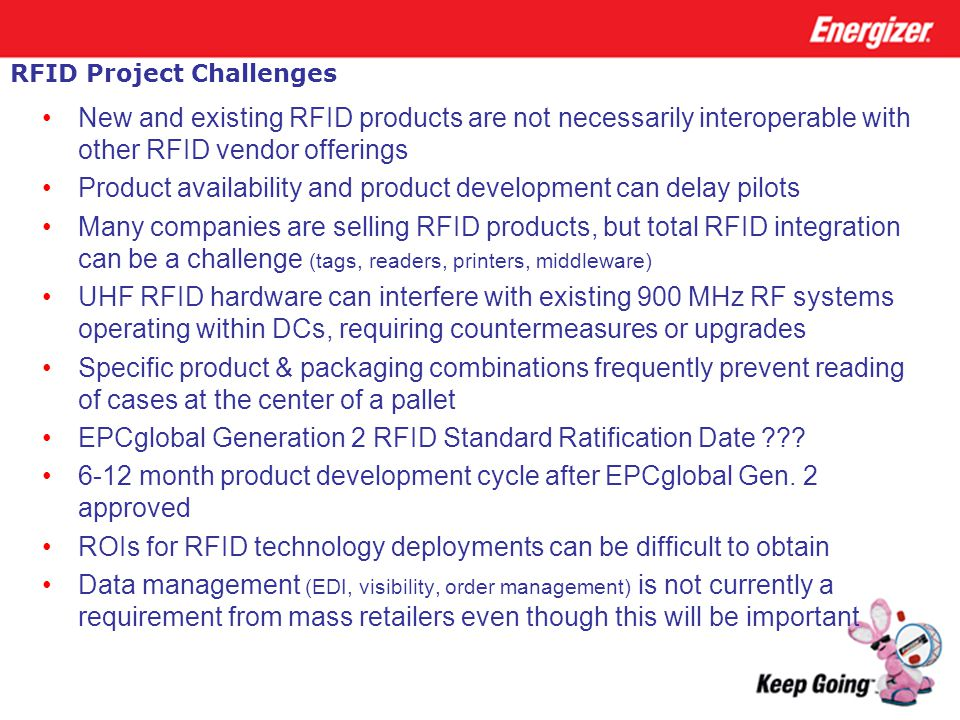RFID Project Challenges New and existing RFID products are not necessarily interoperable with other RFID vendor offerings Product availability and pro