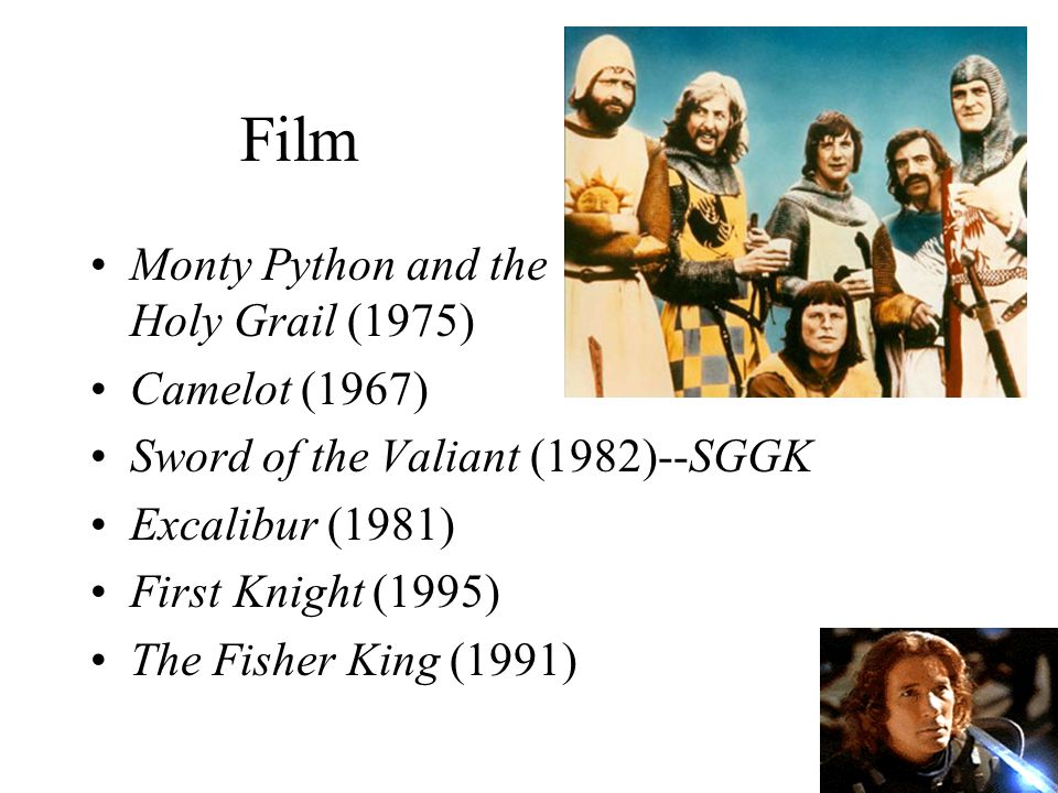 Film Monty Python and the Holy Grail (1975) Camelot (1967) Sword of the Valiant (1982)--SGGK Excalibur (1981) First Knight (1995) The Fisher King (1991)