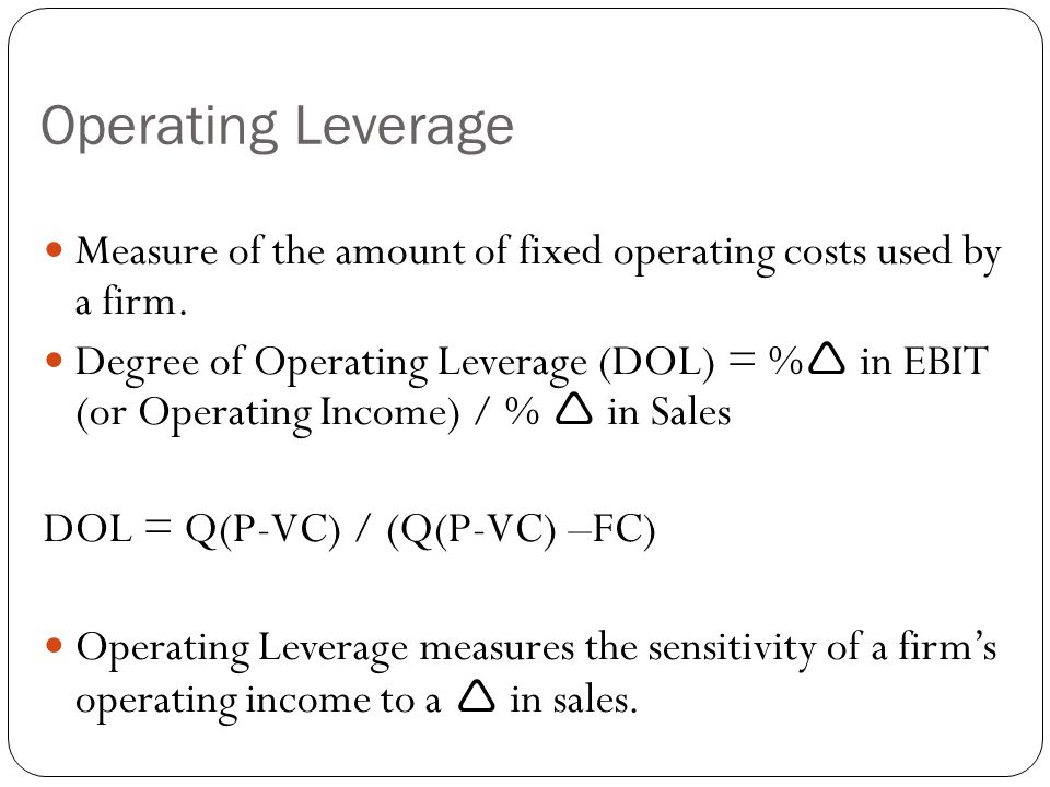 Operating Leverage Measure of the amount of fixed operating costs used by a firm. Degree of Operating Leverage (DOL) = %  in EBIT (or Operating Incom