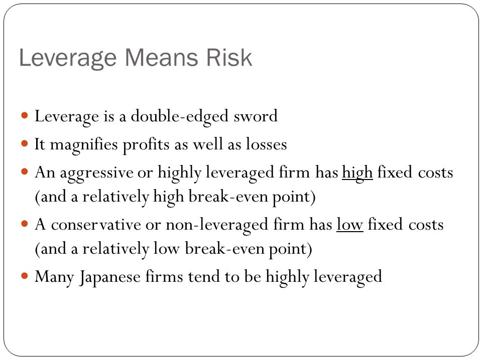 Leverage Means Risk Leverage is a double-edged sword It magnifies profits as well as losses An aggressive or highly leveraged firm has high fixed cost
