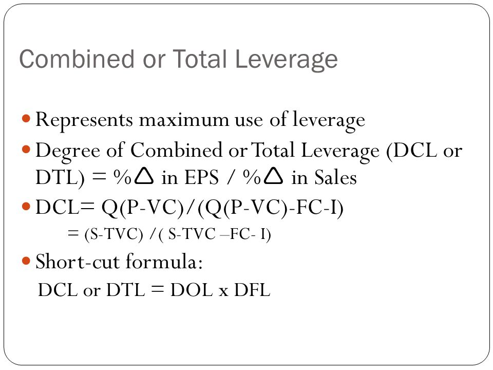 Combined or Total Leverage Represents maximum use of leverage Degree of Combined or Total Leverage (DCL or DTL) = %  in EPS / %  in Sales DCL= Q(P-V