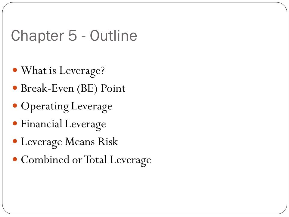 Chapter 5 - Outline What is Leverage? Break-Even (BE) Point Operating Leverage Financial Leverage Leverage Means Risk Combined or Total Leverage