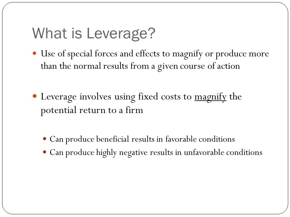 What is Leverage? Use of special forces and effects to magnify or produce more than the normal results from a given course of action Leverage involves