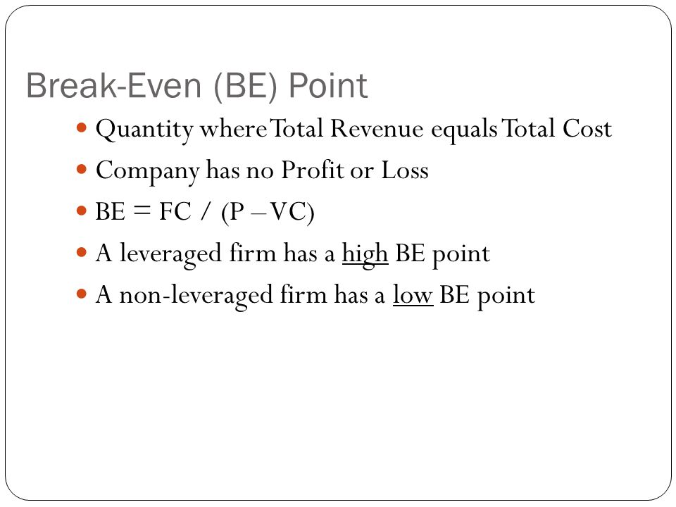 Break-Even (BE) Point Quantity where Total Revenue equals Total Cost Company has no Profit or Loss BE = FC / (P – VC) A leveraged firm has a high BE p