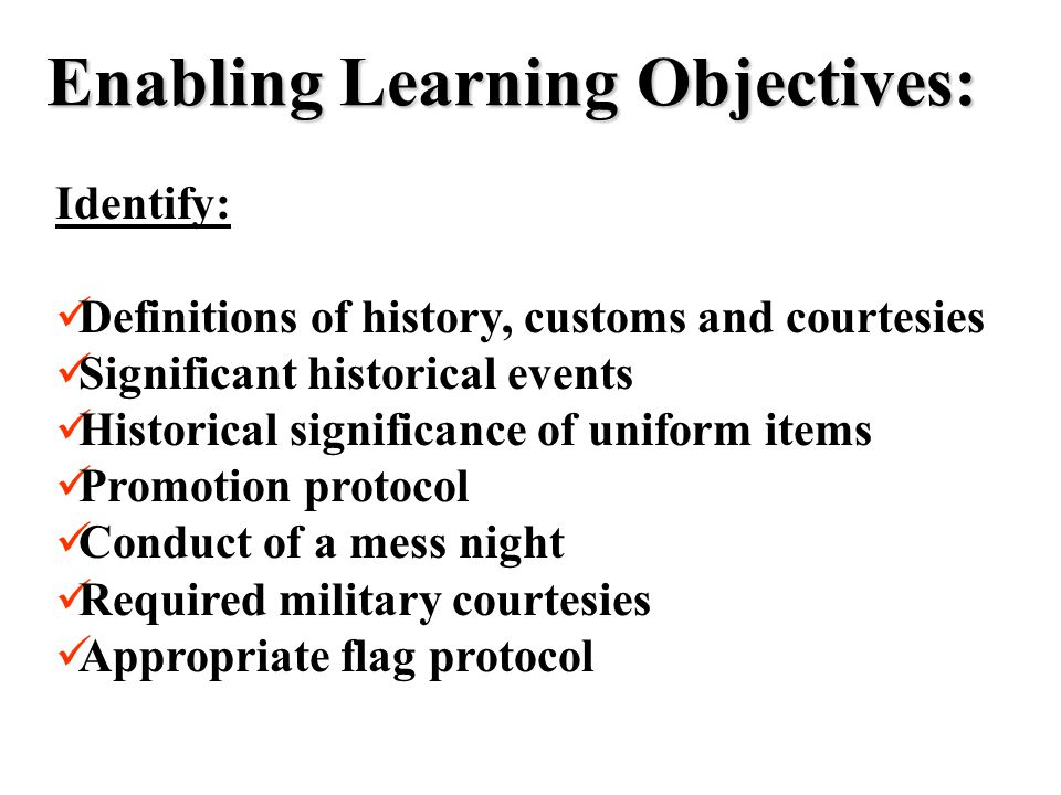 Enabling Learning Objectives: Identify: Definitions of history, customs and courtesies Significant historical events Historical significance of uniform items Promotion protocol Conduct of a mess night Required military courtesies Appropriate flag protocol