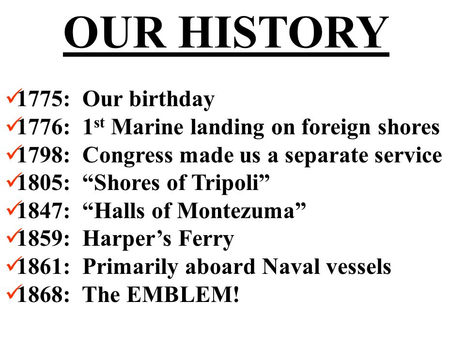 OUR HISTORY 1775: Our birthday 1776: 1 st Marine landing on foreign shores 1798: Congress made us a separate service 1805: Shores of Tripoli 1847: Halls of Montezuma 1859: Harper's Ferry 1861: Primarily aboard Naval vessels 1868: The EMBLEM!