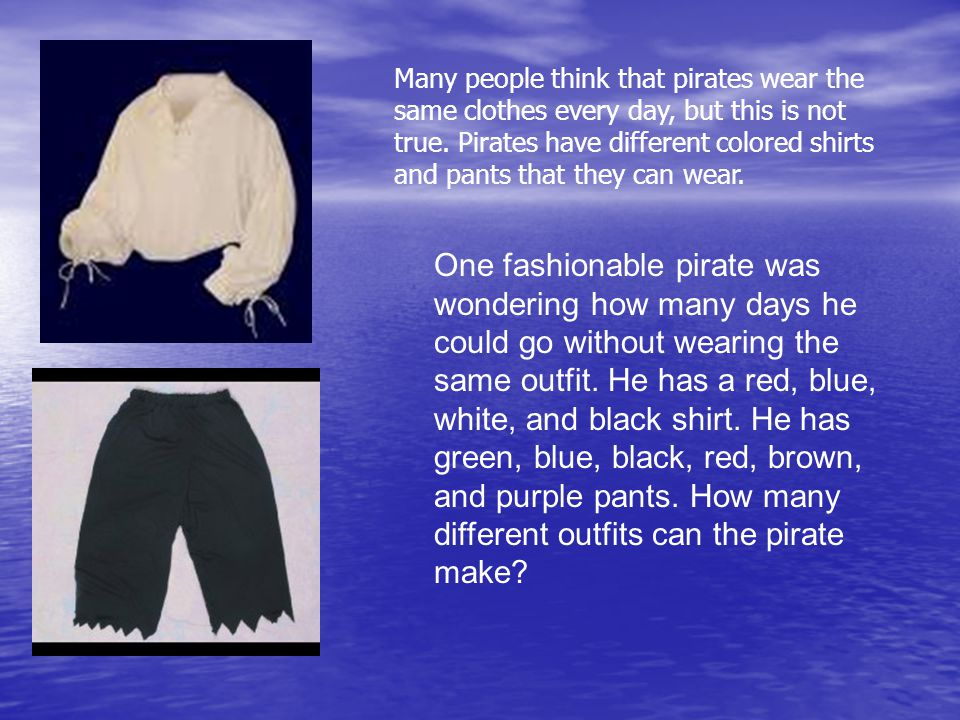 One fashionable pirate was wondering how many days he could go without wearing the same outfit.