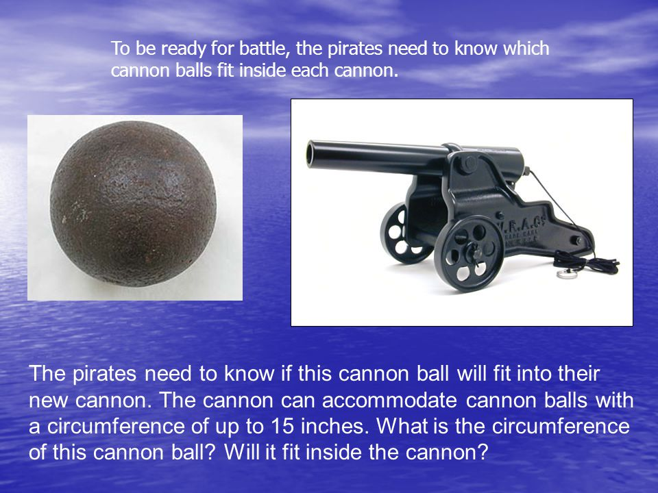 The pirates need to know if this cannon ball will fit into their new cannon.
