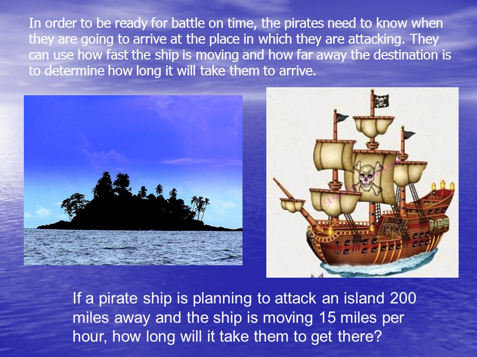 If a pirate ship is planning to attack an island 200 miles away and the ship is moving 15 miles per hour, how long will it take them to get there.