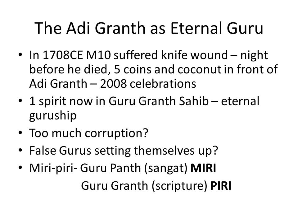 The Adi Granth as Eternal Guru In 1708CE M10 suffered knife wound – night before he died, 5 coins and coconut in front of Adi Granth – 2008 celebrations 1 spirit now in Guru Granth Sahib – eternal guruship Too much corruption.