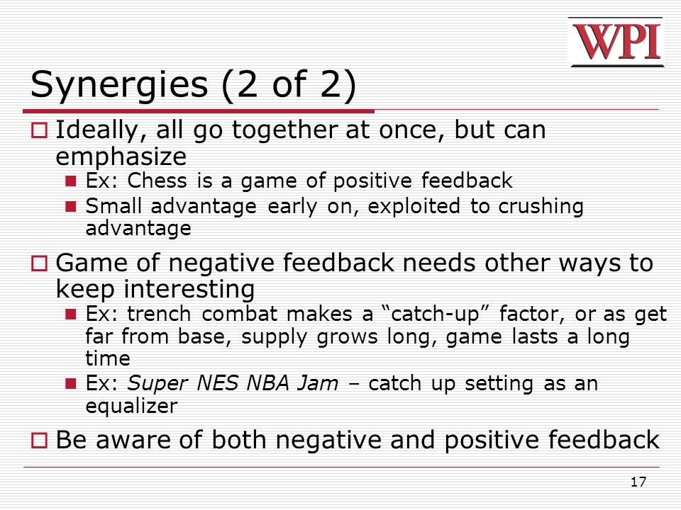 17 Synergies (2 of 2)  Ideally, all go together at once, but can emphasize Ex: Chess is a game of positive feedback Small advantage early on, exploited to crushing advantage  Game of negative feedback needs other ways to keep interesting Ex: trench combat makes a catch-up factor, or as get far from base, supply grows long, game lasts a long time Ex: Super NES NBA Jam – catch up setting as an equalizer  Be aware of both negative and positive feedback