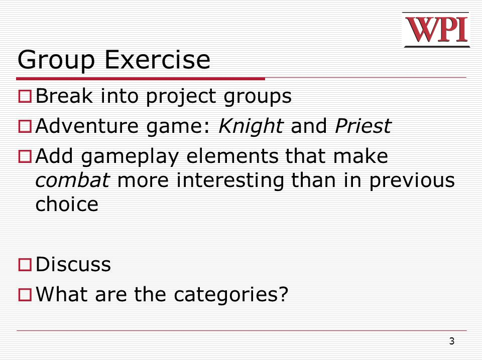 3 Group Exercise  Break into project groups  Adventure game: Knight and Priest  Add gameplay elements that make combat more interesting than in previous choice  Discuss  What are the categories