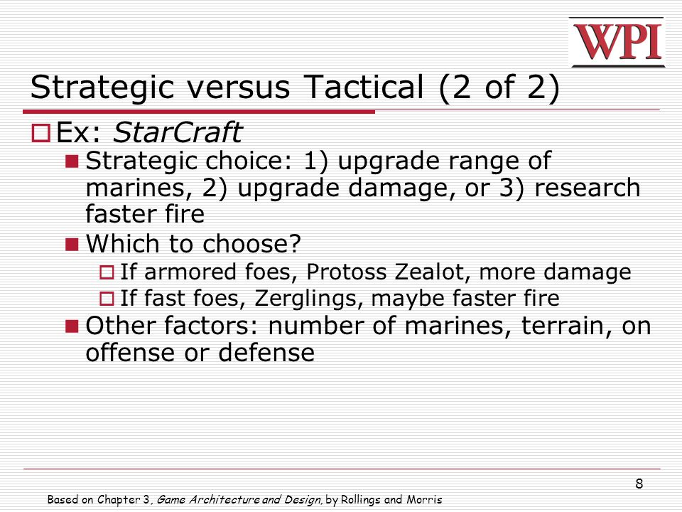 8 Strategic versus Tactical (2 of 2)  Ex: StarCraft Strategic choice: 1) upgrade range of marines, 2) upgrade damage, or 3) research faster fire Which to choose.
