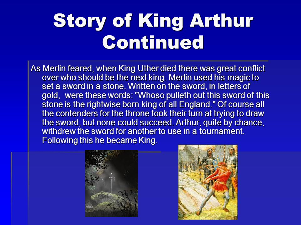 The Story of King Arthur Arthur was the first born son of King Uther Pendragon and heir to the throne. However these were very troubled times and Merl