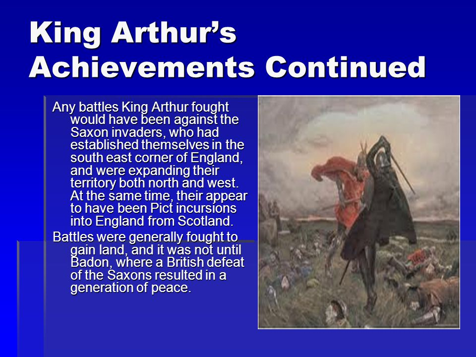 King Arthur's Achievements The King Arthur of legend would have lived in post-Roman Britain. At a time when there was a power vacuum in Britain in the