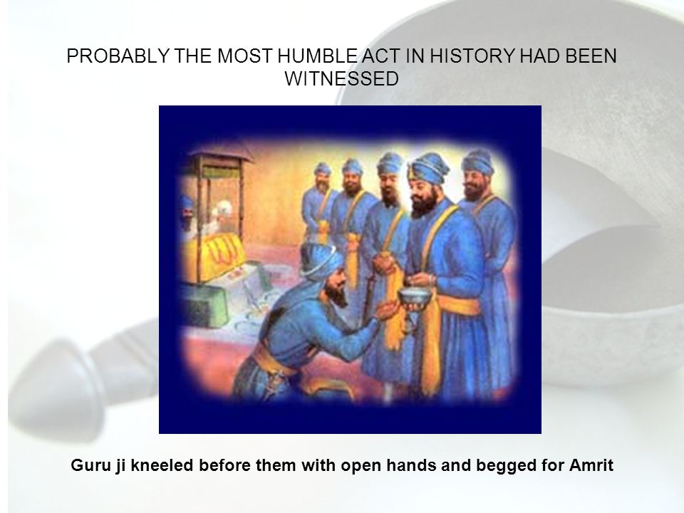 PROBABLY THE MOST HUMBLE ACT IN HISTORY HAD BEEN WITNESSED Guru ji kneeled before them with open hands and begged for Amrit