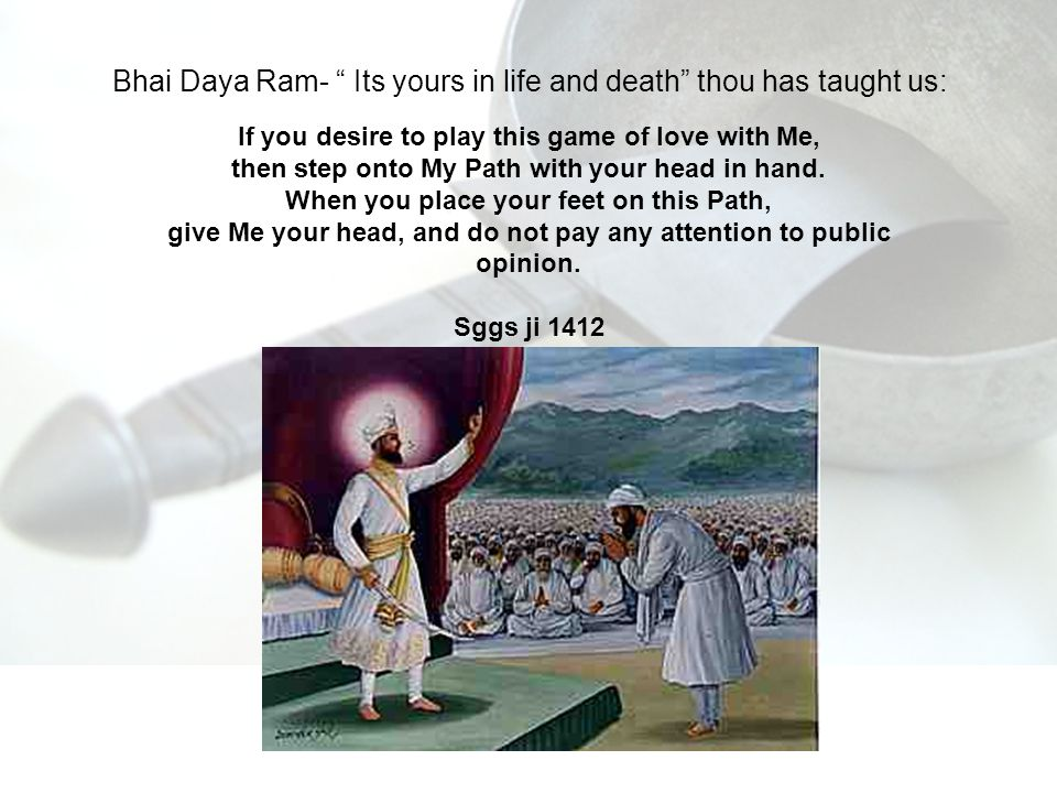 Bhai Daya Ram- Its yours in life and death thou has taught us: If you desire to play this game of love with Me, then step onto My Path with your head in hand.