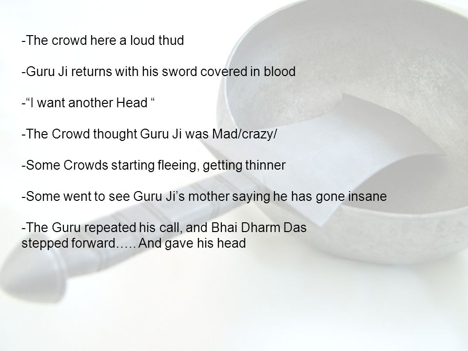 -The crowd here a loud thud -Guru Ji returns with his sword covered in blood - I want another Head -The Crowd thought Guru Ji was Mad/crazy/ -Some Crowds starting fleeing, getting thinner -Some went to see Guru Ji's mother saying he has gone insane -The Guru repeated his call, and Bhai Dharm Das stepped forward…..