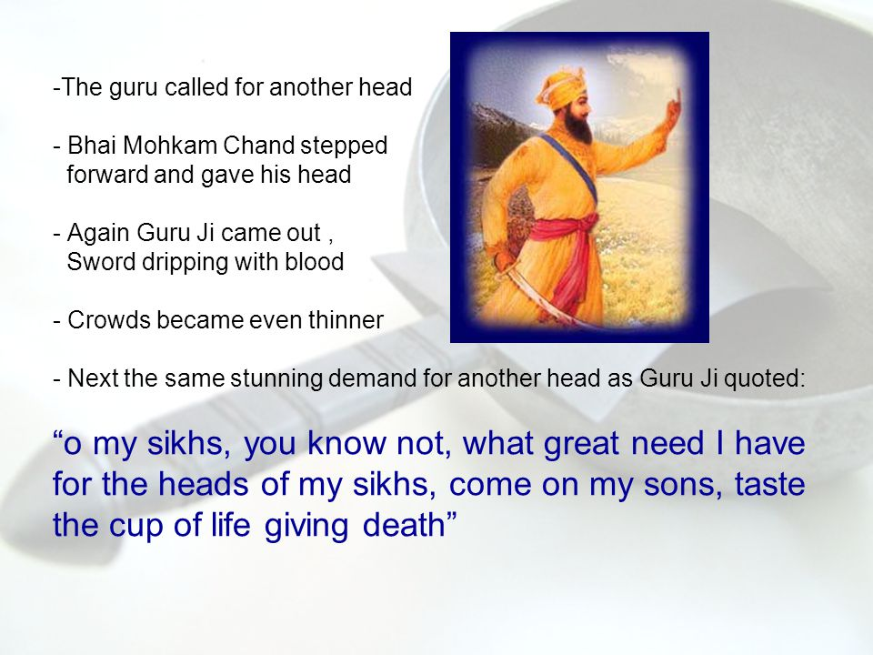 Bhai sahib Chand had stepped forward as the fourth blessed soul to give his head, he fell at the Gurus feet and said: O Master I have taken too long to make up my mind.