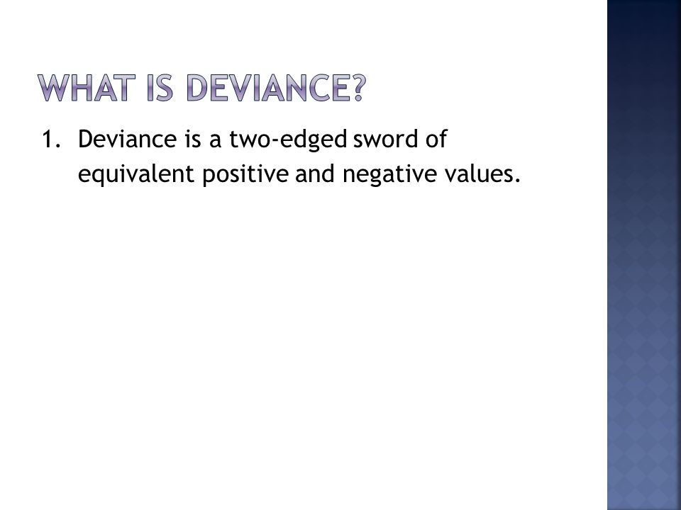1. Deviance is a two-edged sword of equivalent positive and negative values.