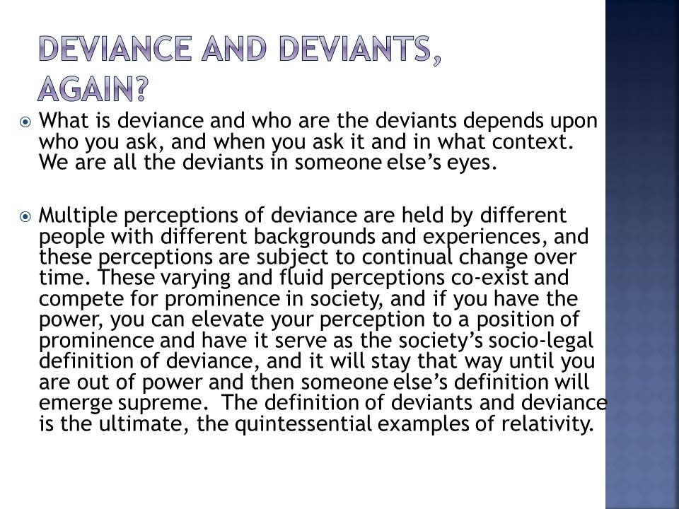  What is deviance and who are the deviants depends upon who you ask, and when you ask it and in what context.