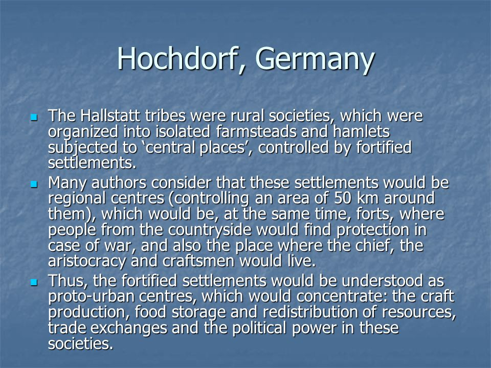 Hochdorf, Germany The Hallstatt tribes were rural societies, which were organized into isolated farmsteads and hamlets subjected to 'central places',