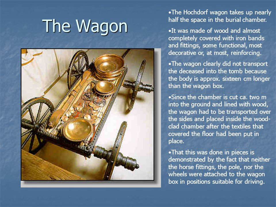 The Wagon The Hochdorf wagon takes up nearly half the space in the burial chamber. It was made of wood and almost completely covered with iron bands a