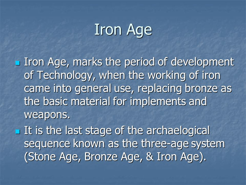 Iron Age Iron Age, marks the period of development of Technology, when the working of iron came into general use, replacing bronze as the basic materi