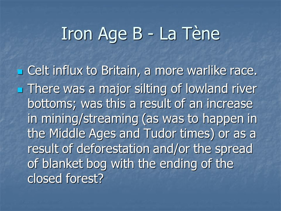 Iron Age B - La Tène Celt influx to Britain, a more warlike race. Celt influx to Britain, a more warlike race. There was a major silting of lowland ri