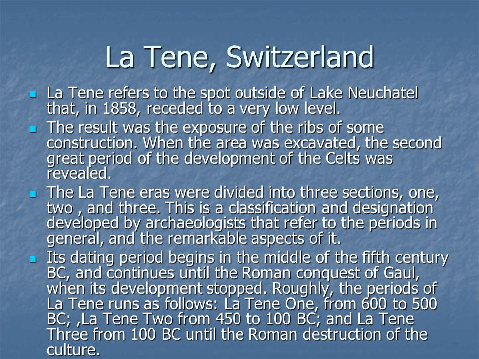 La Tene, Switzerland La Tene refers to the spot outside of Lake Neuchatel that, in 1858, receded to a very low level. La Tene refers to the spot outsi