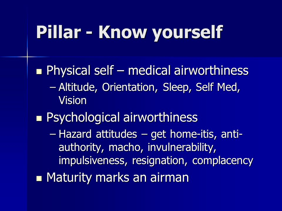 Pillar - Know yourself Physical self – medical airworthiness Physical self – medical airworthiness –Altitude, Orientation, Sleep, Self Med, Vision Psychological airworthiness Psychological airworthiness –Hazard attitudes – get home-itis, anti- authority, macho, invulnerability, impulsiveness, resignation, complacency Maturity marks an airman Maturity marks an airman