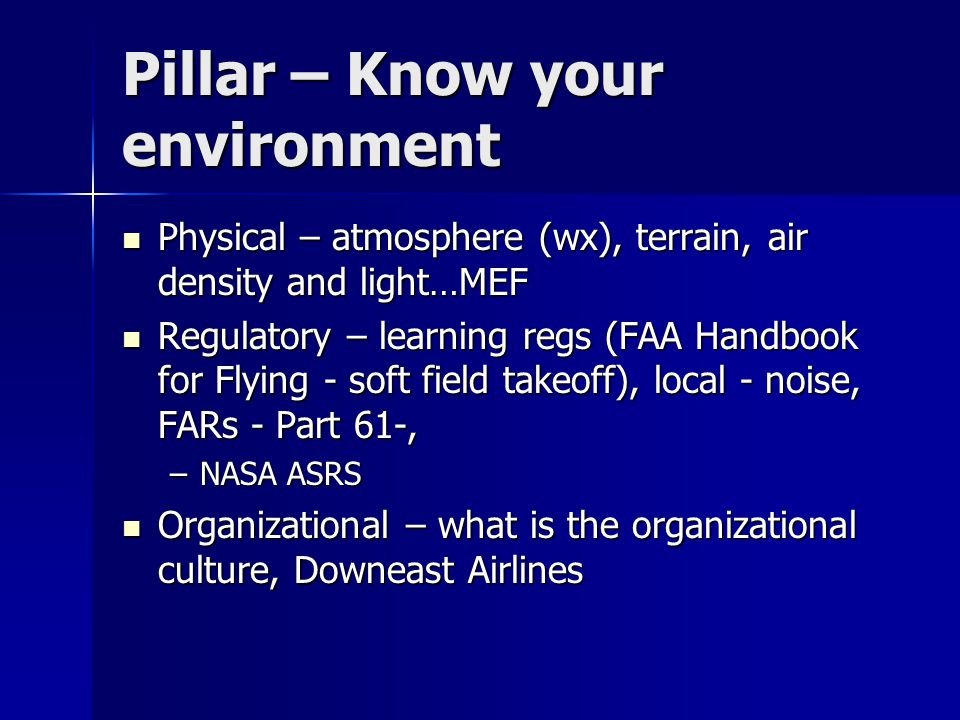 Pillar – Know your environment Physical – atmosphere (wx), terrain, air density and light…MEF Physical – atmosphere (wx), terrain, air density and light…MEF Regulatory – learning regs (FAA Handbook for Flying - soft field takeoff), local - noise, FARs - Part 61-, Regulatory – learning regs (FAA Handbook for Flying - soft field takeoff), local - noise, FARs - Part 61-, –NASA ASRS Organizational – what is the organizational culture, Downeast Airlines Organizational – what is the organizational culture, Downeast Airlines