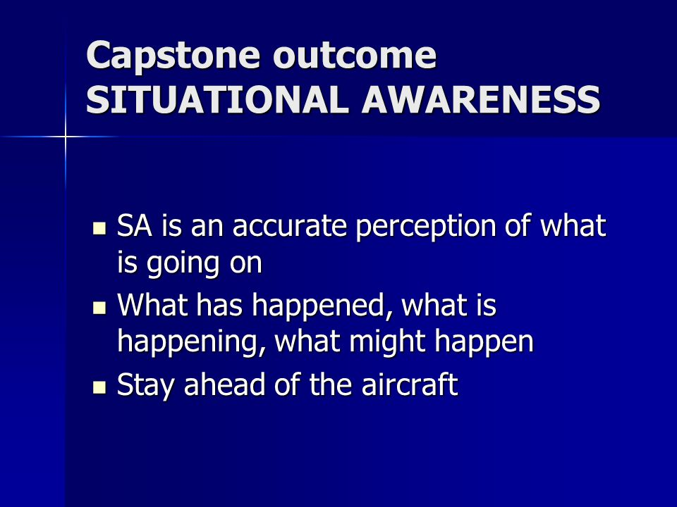 Capstone outcome SITUATIONAL AWARENESS SA is an accurate perception of what is going on SA is an accurate perception of what is going on What has happened, what is happening, what might happen What has happened, what is happening, what might happen Stay ahead of the aircraft Stay ahead of the aircraft